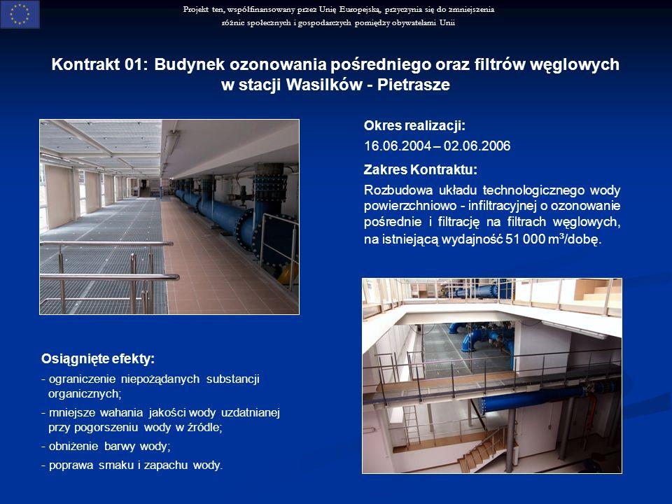 Projekt ten, współfinansowany przez Unię Europejską, przyczynia się do zmniejszenia różnic społecznych i gospodarczych pomiędzy obywatelami Unii Kontrakt 01: Budynek ozonowania pośredniego oraz filtrów węglowych w stacji Wasilków - Pietrasze Okres realizacji: 16.06.2004 – 02.06.2006 Zakres Kontraktu: Rozbudowa układu technologicznego wody powierzchniowo - infiltracyjnej o ozonowanie pośrednie i filtrację na filtrach węglowych, na istniejącą wydajność 51 000 m ³ /dobę.