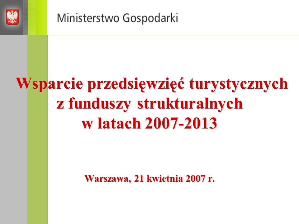 Wsparcie przedsięwzięć turystycznych z funduszy strukturalnych w latach 2007-2013 Warszawa, 21 kwietnia 2007 r.