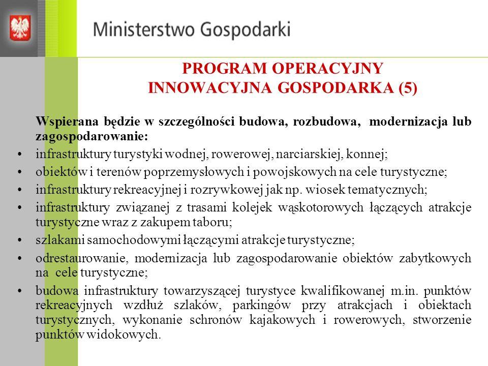 PROGRAM OPERACYJNY INNOWACYJNA GOSPODARKA (5) Wspierana będzie w szczególności budowa, rozbudowa, modernizacja lub zagospodarowanie: infrastruktury turystyki wodnej, rowerowej, narciarskiej, konnej; obiektów i terenów poprzemysłowych i powojskowych na cele turystyczne; infrastruktury rekreacyjnej i rozrywkowej jak np.