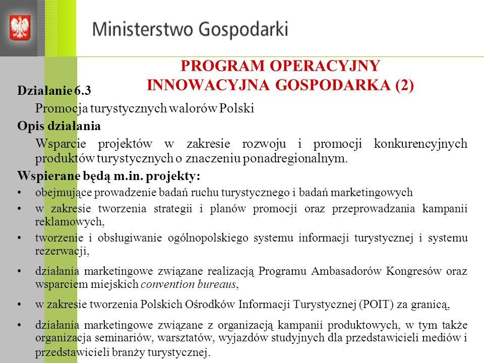 PROGRAM OPERACYJNY INNOWACYJNA GOSPODARKA (2) Działanie 6.3 Promocja turystycznych walorów Polski Opis działania Wsparcie projektów w zakresie rozwoju i promocji konkurencyjnych produktów turystycznych o znaczeniu ponadregionalnym.