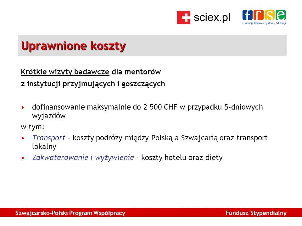 Szwajcarsko-Polski Program Współpracy Fundusz Stypendialny Uprawnione koszty Krótkie wizyty badawcze dla mentorów z instytucji przyjmujących i goszczących dofinansowanie maksymalnie do 2 500 CHF w przypadku 5-dniowych wyjazdów w tym: Transport - koszty podróży między Polską a Szwajcarią oraz transport lokalny Zakwaterowanie i wyżywienie - koszty hotelu oraz diety