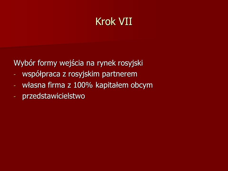 Krok VII Wybór formy wejścia na rynek rosyjski - współpraca z rosyjskim partnerem - własna firma z 100% kapitałem obcym - przedstawicielstwo