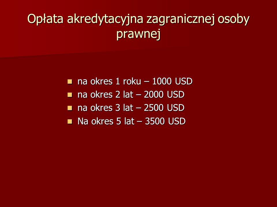 Opłata akredytacyjna zagranicznej osoby prawnej na okres 1 roku – 1000 USD na okres 1 roku – 1000 USD na okres 2 lat – 2000 USD na okres 2 lat – 2000