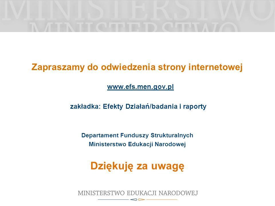 Zapraszamy do odwiedzenia strony internetowej www.efs.men.gov.pl zakładka: Efekty Działań/badania i raporty Departament Funduszy Strukturalnych Ministerstwo Edukacji Narodowej Dziękuję za uwagę