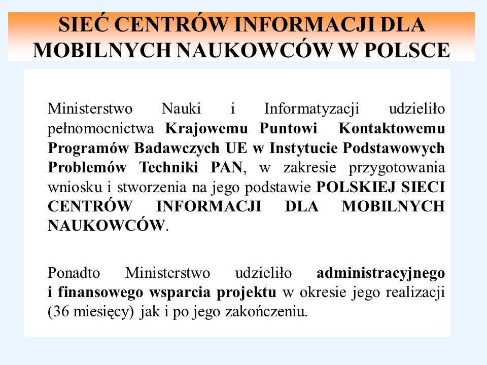 SIEĆ CENTRÓW INFORMACJI DLA MOBILNYCH NAUKOWCÓW W POLSCE Ministerstwo Nauki i Informatyzacji Ministerstwo Nauki i Informatyzacji udzieliło pełnomocnictwa Krajowemu Puntowi Kontaktowemu Programów Badawczych UE w Instytucie Podstawowych Problemów Techniki PAN, w zakresie przygotowania wniosku i stworzenia na jego podstawie POLSKIEJ SIECI CENTRÓW INFORMACJI DLA MOBILNYCH NAUKOWCÓW.