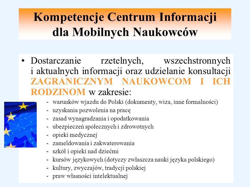 Kompetencje Centrum Informacji dla Mobilnych Naukowców Dostarczanie rzetelnych, wszechstronnych i aktualnych informacji oraz udzielanie konsultacji ZAGRANICZNYM NAUKOWCOM I ICH RODZINOM w zakresie: -warunków wjazdu do Polski (dokumenty, wiza, inne formalności) -uzyskania pozwolenia na pracę -zasad wynagradzania i opodatkowania -ubezpieczeń społecznych i zdrowotnych -opieki medycznej -zameldowania i zakwaterowania -szkół i opieki nad dziećmi -kursów językowych (dotyczy zwłaszcza nauki języka polskiego) -kultury, zwyczajów, tradycji polskiej -praw własności intelektualnej