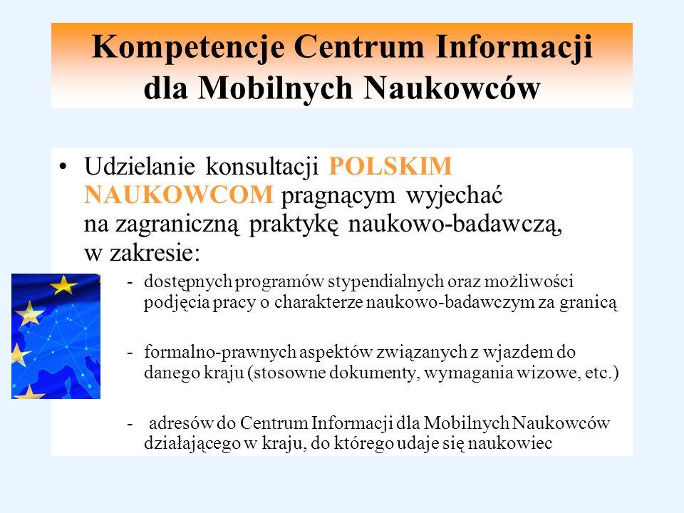 Udzielanie konsultacji POLSKIM NAUKOWCOM pragnącym wyjechać na zagraniczną praktykę naukowo-badawczą, w zakresie: -dostępnych programów stypendialnych oraz możliwości podjęcia pracy o charakterze naukowo-badawczym za granicą -formalno-prawnych aspektów związanych z wjazdem do danego kraju (stosowne dokumenty, wymagania wizowe, etc.) - adresów do Centrum Informacji dla Mobilnych Naukowców działającego w kraju, do którego udaje się naukowiec Kompetencje Centrum Informacji dla Mobilnych Naukowców
