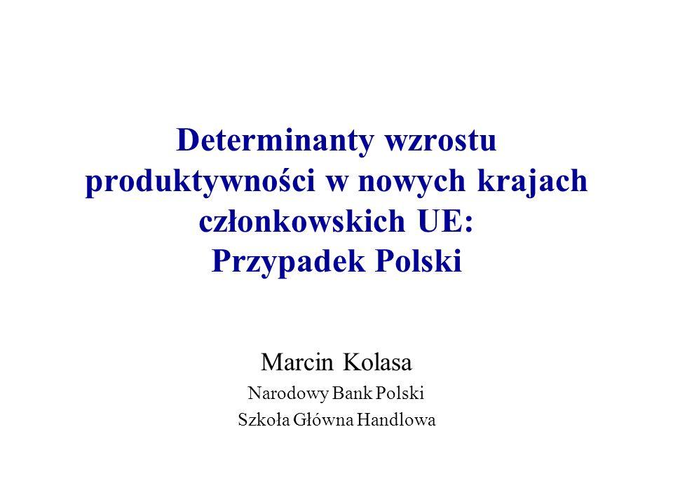 Determinanty wzrostu produktywności w nowych krajach członkowskich UE: Przypadek Polski Marcin Kolasa Narodowy Bank Polski Szkoła Główna Handlowa