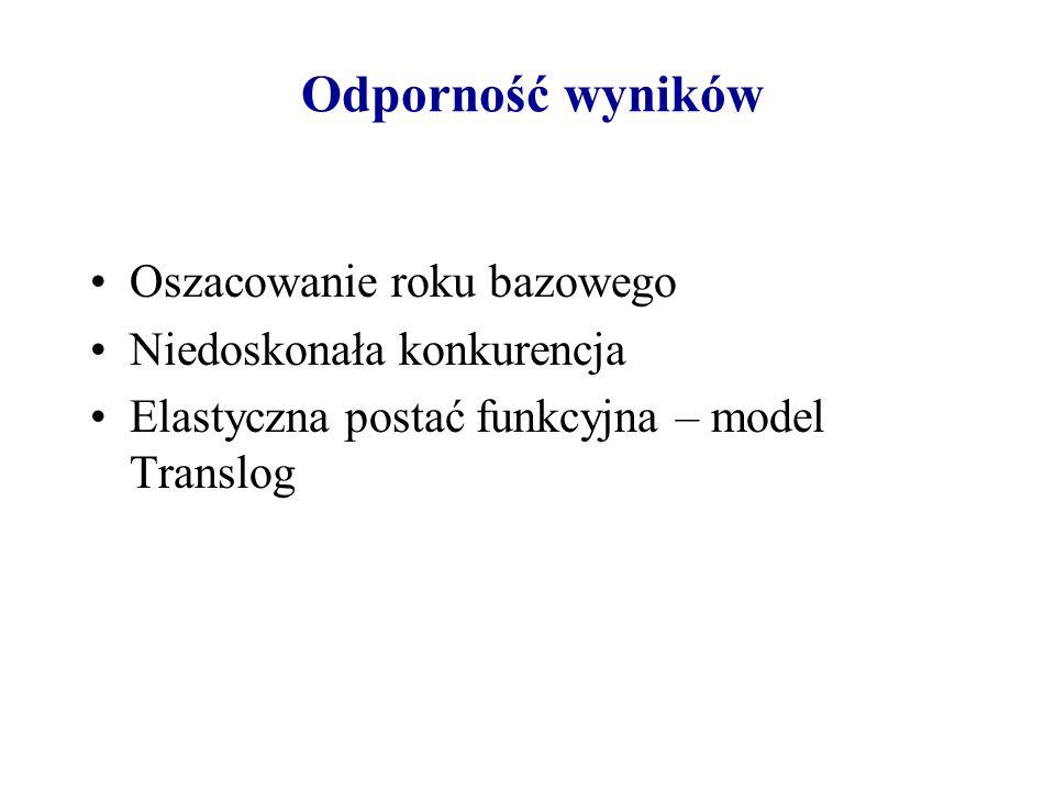 Odporność wyników Oszacowanie roku bazowego Niedoskonała konkurencja Elastyczna postać funkcyjna – model Translog