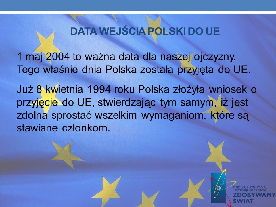 DATA WEJŚCIA POLSKI DO UE 1 maj 2004 to ważna data dla naszej ojczyzny.