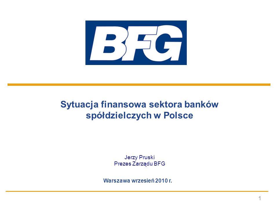 1 Sytuacja finansowa sektora banków spółdzielczych w Polsce Jerzy Pruski Prezes Zarządu BFG Warszawa wrzesień 2010 r.