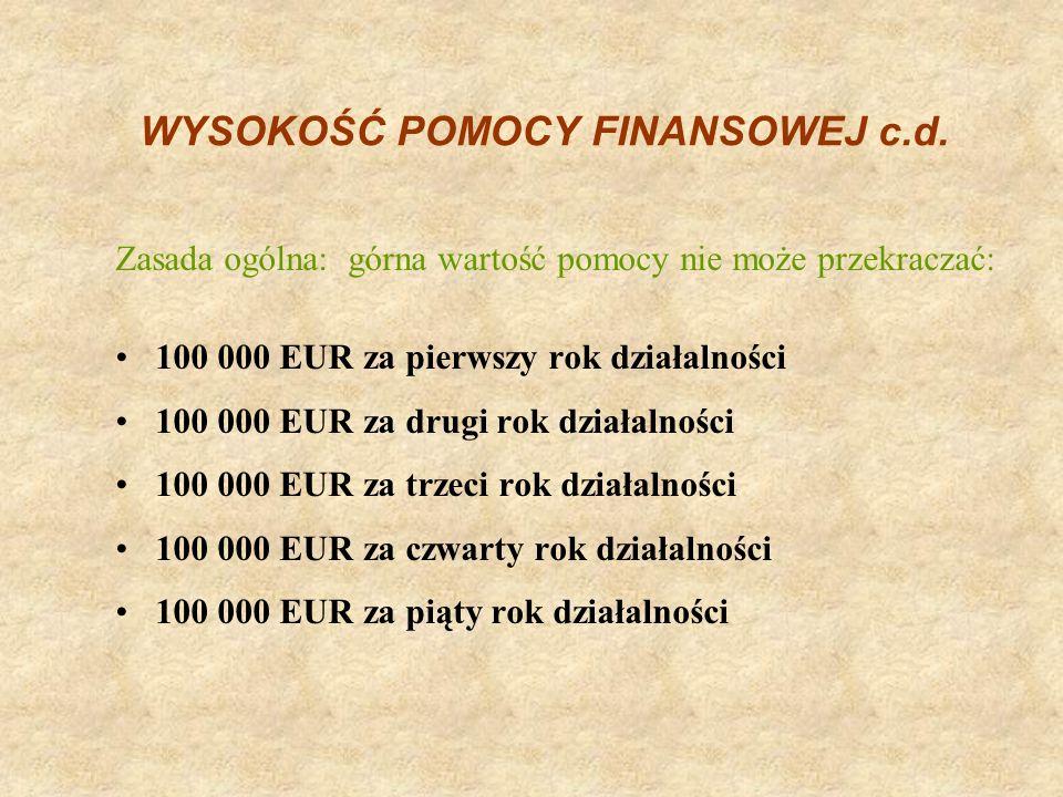 WYSOKOŚĆ POMOCY FINANSOWEJ c.d. Zasada ogólna: górna wartość pomocy nie może przekraczać: 100 000 EUR za pierwszy rok działalności 100 000 EUR za drug