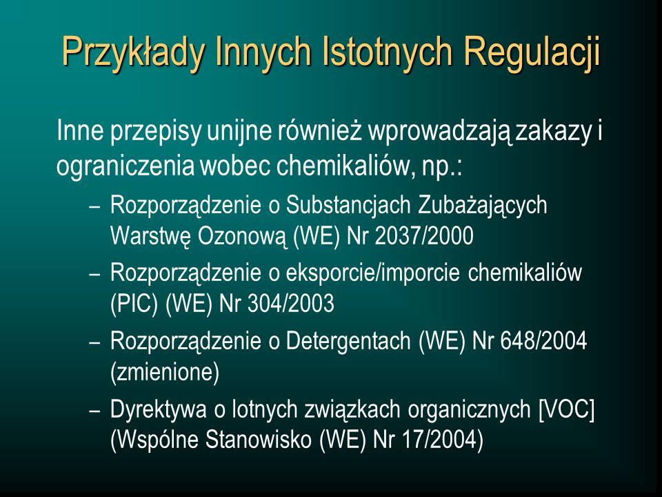 Przykłady Innych Istotnych Regulacji Inne przepisy unijne również wprowadzają zakazy i ograniczenia wobec chemikaliów, np.: – Rozporządzenie o Substancjach Zubażających Warstwę Ozonową (WE) Nr 2037/2000 – Rozporządzenie o eksporcie/imporcie chemikaliów (PIC) (WE) Nr 304/2003 – Rozporządzenie o Detergentach (WE) Nr 648/2004 (zmienione) – Dyrektywa o lotnych związkach organicznych [VOC] (Wspólne Stanowisko (WE) Nr 17/2004)