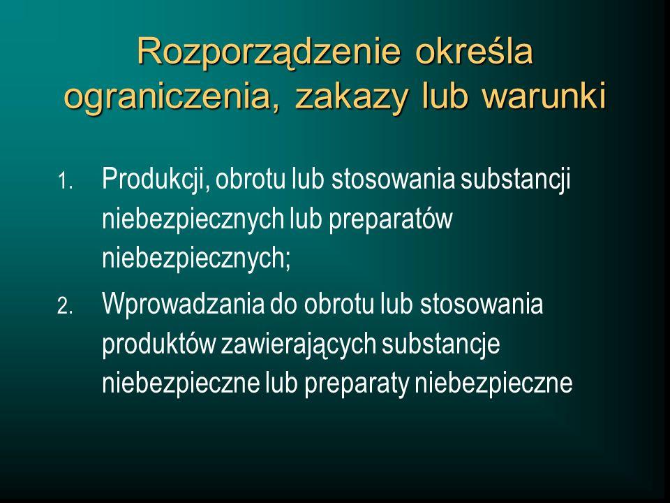 Rozporządzenie określa ograniczenia, zakazy lub warunki 1. Produkcji, obrotu lub stosowania substancji niebezpiecznych lub preparatów niebezpiecznych;