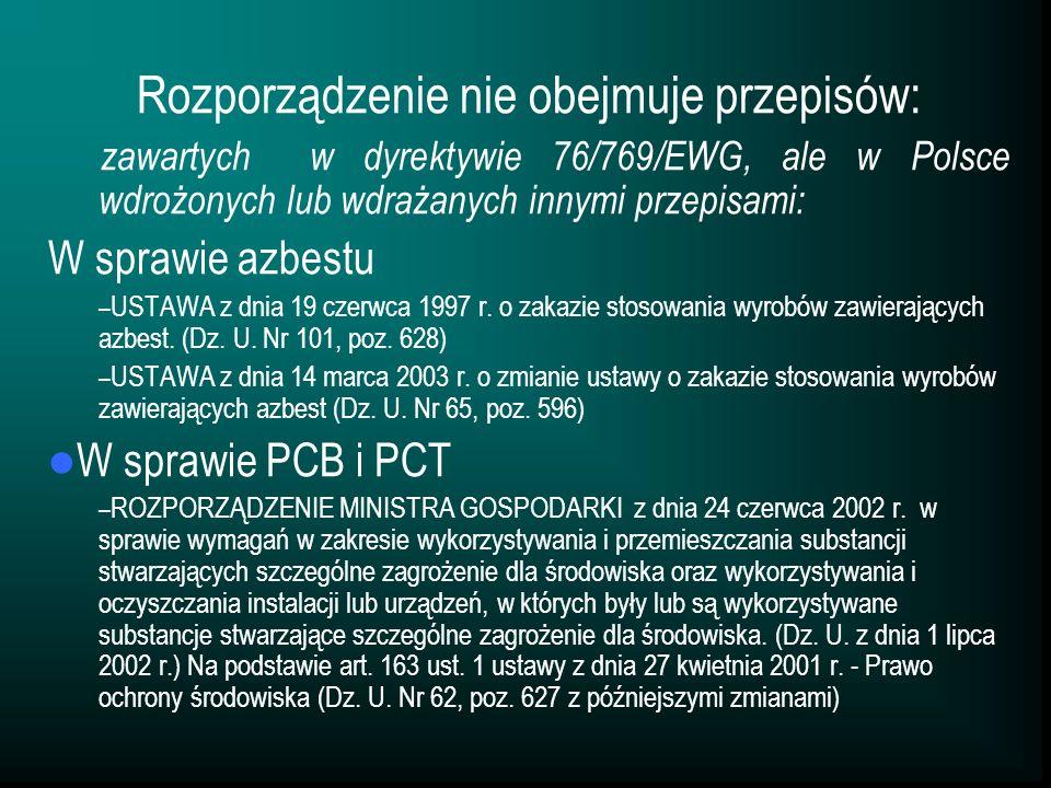 Rozporządzenie nie obejmuje przepisów: zawartych w dyrektywie 76/769/EWG, ale w Polsce wdrożonych lub wdrażanych innymi przepisami: W sprawie azbestu – USTAWA z dnia 19 czerwca 1997 r.