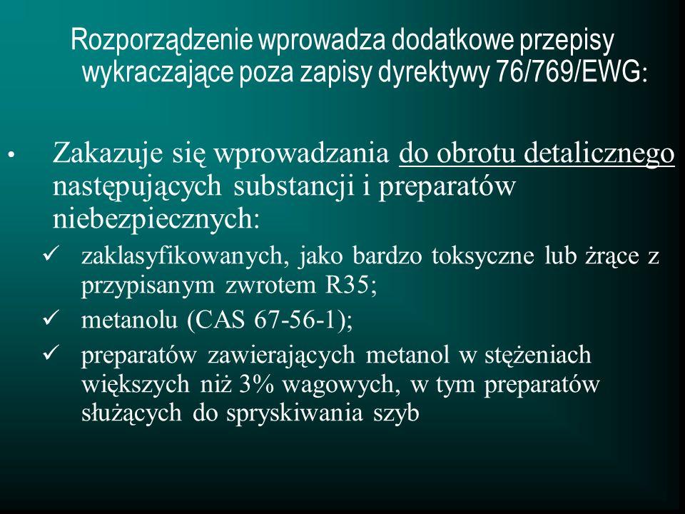Rozporządzenie wprowadza dodatkowe przepisy wykraczające poza zapisy dyrektywy 76/769/EWG : Zakazuje się wprowadzania do obrotu detalicznego następujących substancji i preparatów niebezpiecznych: zaklasyfikowanych, jako bardzo toksyczne lub żrące z przypisanym zwrotem R35; metanolu (CAS 67-56-1); preparatów zawierających metanol w stężeniach większych niż 3% wagowych, w tym preparatów służących do spryskiwania szyb
