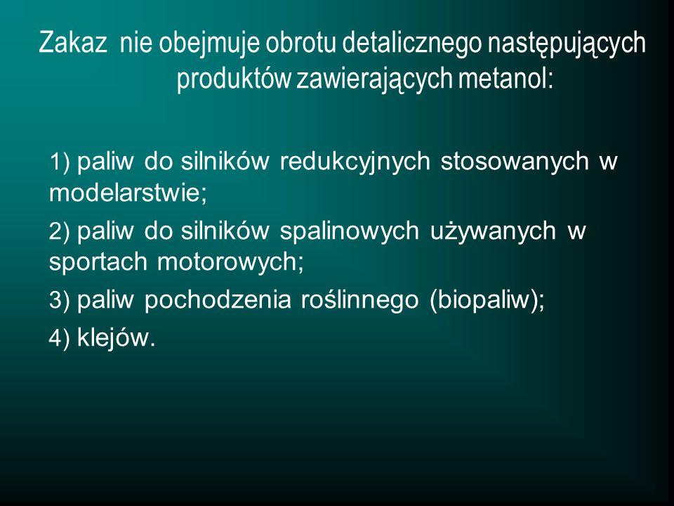 Zakaz nie obejmuje obrotu detalicznego następujących produktów zawierających metanol: 1) paliw do silników redukcyjnych stosowanych w modelarstwie; 2)