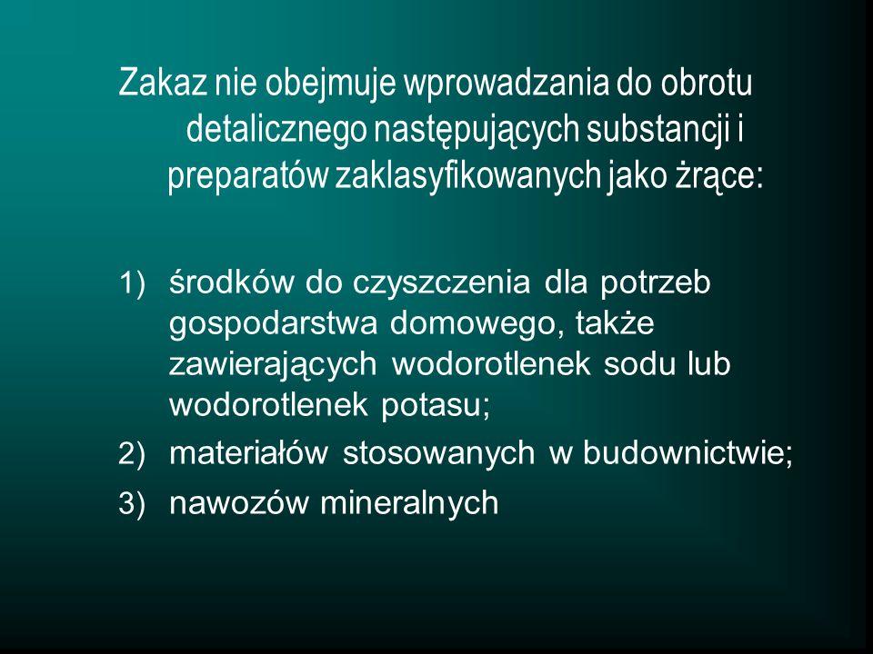 Zakaz nie obejmuje wprowadzania do obrotu detalicznego następujących substancji i preparatów zaklasyfikowanych jako żrące: 1) środków do czyszczenia dla potrzeb gospodarstwa domowego, także zawierających wodorotlenek sodu lub wodorotlenek potasu; 2) materiałów stosowanych w budownictwie; 3) nawozów mineralnych