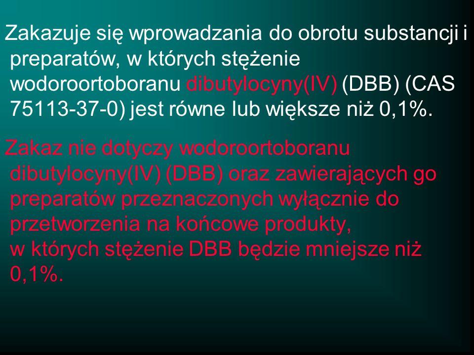 Zakazuje się wprowadzania do obrotu substancji i preparatów, w których stężenie wodoroortoboranu dibutylocyny(IV) (DBB) (CAS 75113-37-0) jest równe lu