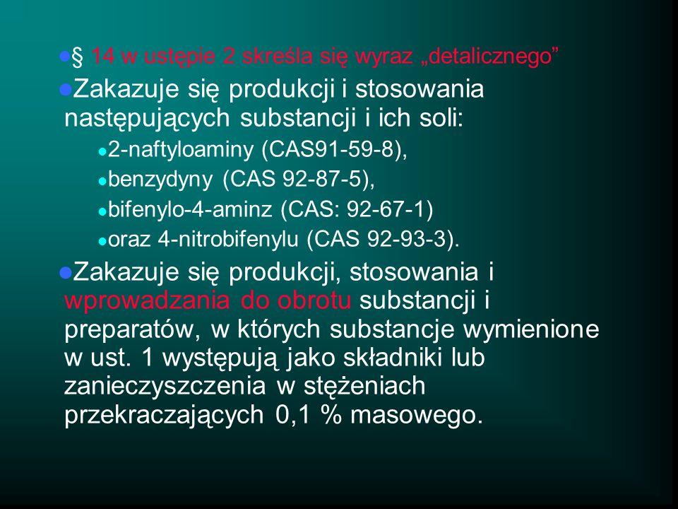 § 14 w ustępie 2 skreśla się wyraz detalicznego Zakazuje się produkcji i stosowania następujących substancji i ich soli: 2-naftyloaminy (CAS91-59-8), benzydyny (CAS 92-87-5), bifenylo-4-aminz (CAS: 92-67-1) oraz 4-nitrobifenylu (CAS 92-93-3).