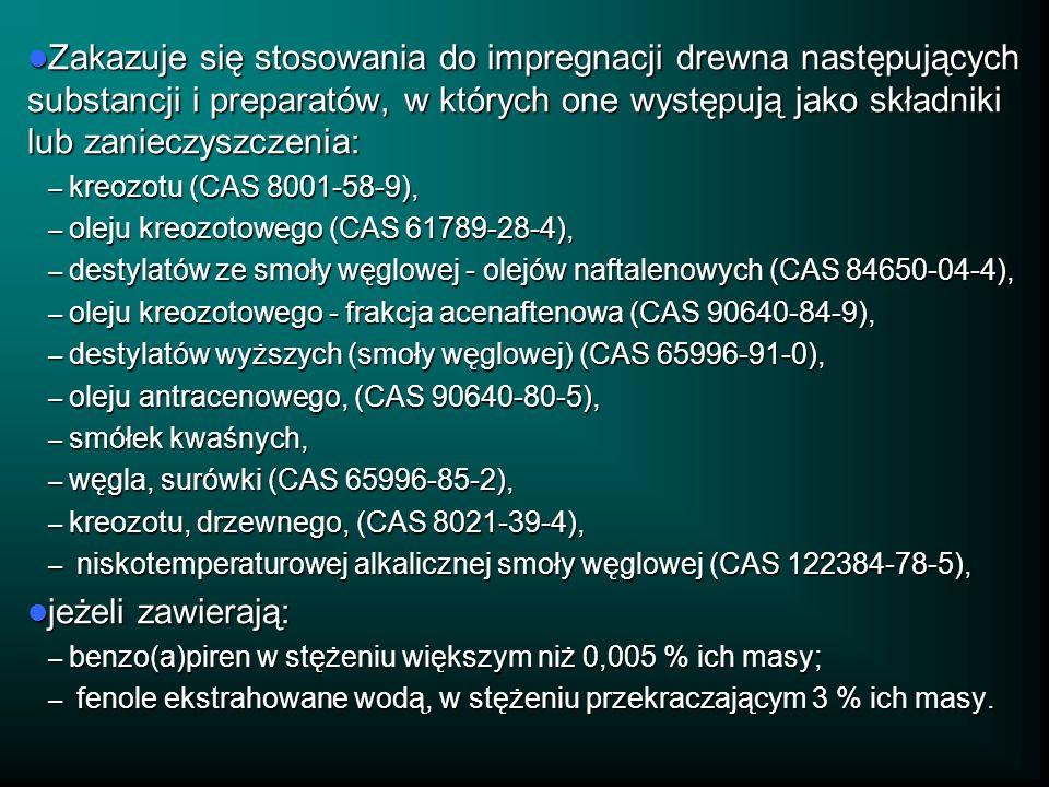 Zakazuje się stosowania do impregnacji drewna następujących substancji i preparatów, w których one występują jako składniki lub zanieczyszczenia: Zakazuje się stosowania do impregnacji drewna następujących substancji i preparatów, w których one występują jako składniki lub zanieczyszczenia: – kreozotu (CAS 8001-58-9), – oleju kreozotowego (CAS 61789-28-4), – destylatów ze smoły węglowej - olejów naftalenowych (CAS 84650-04-4), – oleju kreozotowego - frakcja acenaftenowa (CAS 90640-84-9), – destylatów wyższych (smoły węglowej) (CAS 65996-91-0), – oleju antracenowego, (CAS 90640-80-5), – smółek kwaśnych, – węgla, surówki (CAS 65996-85-2), – kreozotu, drzewnego, (CAS 8021-39-4), – niskotemperaturowej alkalicznej smoły węglowej (CAS 122384-78-5), jeżeli zawierają: jeżeli zawierają: – benzo(a)piren w stężeniu większym niż 0,005 % ich masy; – fenole ekstrahowane wodą, w stężeniu przekraczającym 3 % ich masy.