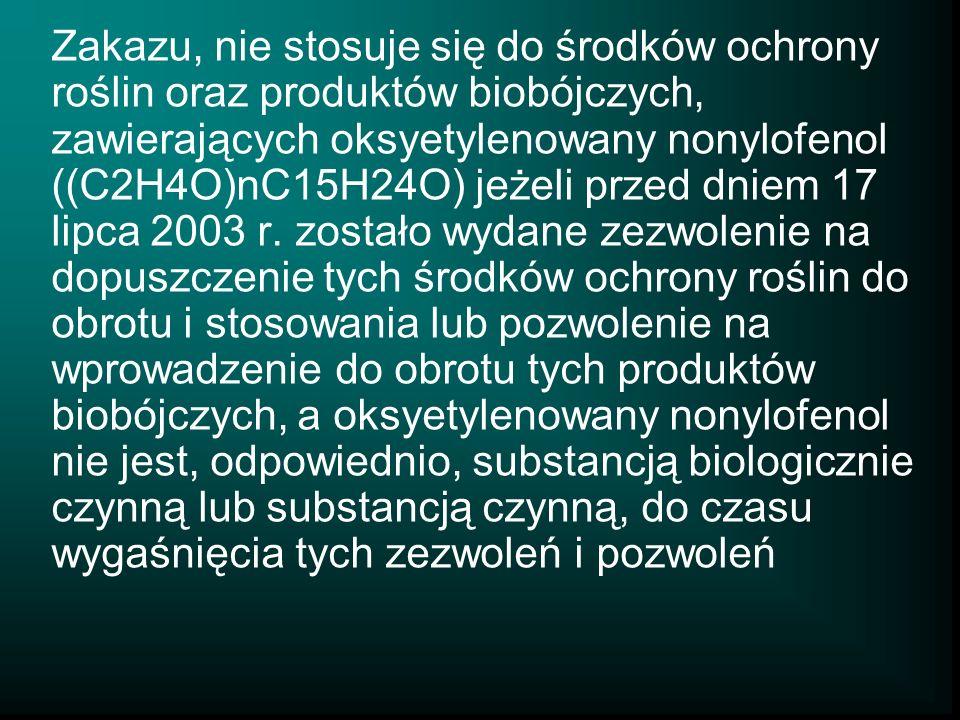 Zakazu, nie stosuje się do środków ochrony roślin oraz produktów biobójczych, zawierających oksyetylenowany nonylofenol ((C2H4O)nC15H24O) jeżeli przed dniem 17 lipca 2003 r.
