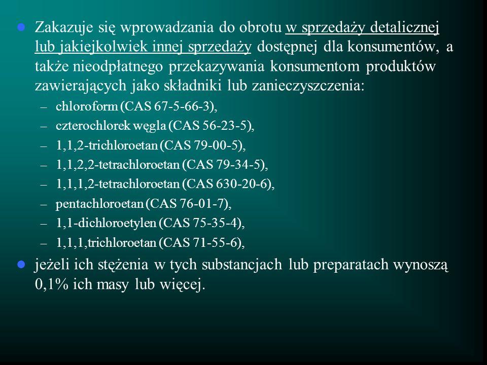 Zakazuje się wprowadzania do obrotu w sprzedaży detalicznej lub jakiejkolwiek innej sprzedaży dostępnej dla konsumentów, a także nieodpłatnego przekazywania konsumentom produktów zawierających jako składniki lub zanieczyszczenia: – chloroform (CAS 67-5-66-3), – czterochlorek węgla (CAS 56-23-5), – 1,1,2-trichloroetan (CAS 79-00-5), – 1,1,2,2-tetrachloroetan (CAS 79-34-5), – 1,1,1,2-tetrachloroetan (CAS 630-20-6), – pentachloroetan (CAS 76-01-7), – 1,1-dichloroetylen (CAS 75-35-4), – 1,1,1,trichloroetan (CAS 71-55-6), jeżeli ich stężenia w tych substancjach lub preparatach wynoszą 0,1% ich masy lub więcej.