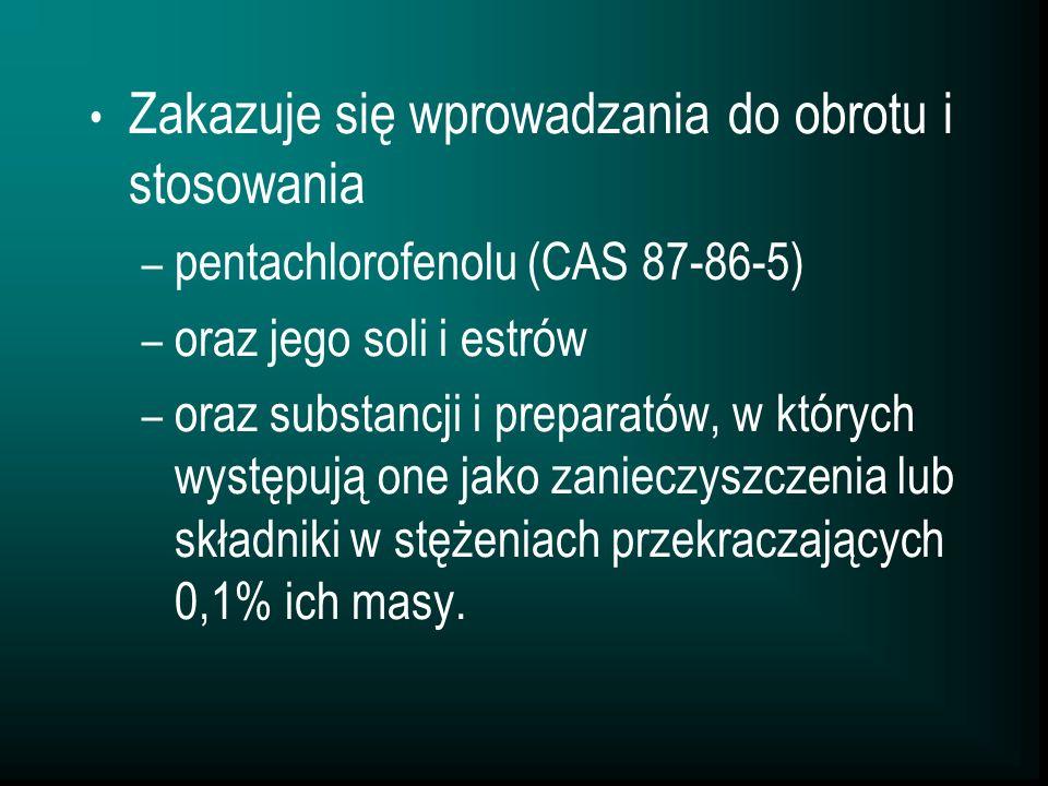 Zakazuje się wprowadzania do obrotu i stosowania – pentachlorofenolu (CAS 87-86-5) – oraz jego soli i estrów – oraz substancji i preparatów, w których