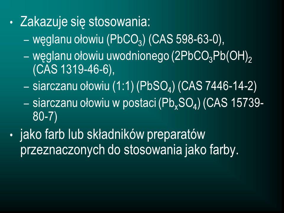 Zakazuje się stosowania: – węglanu ołowiu (PbCO 3 ) (CAS 598-63-0), – węglanu ołowiu uwodnionego (2PbCO 3 Pb(OH) 2 (CAS 1319-46-6), – siarczanu ołowiu (1:1) (PbSO 4 ) (CAS 7446-14-2) – siarczanu ołowiu w postaci (Pb x SO 4 ) (CAS 15739- 80-7) jako farb lub składników preparatów przeznaczonych do stosowania jako farby.