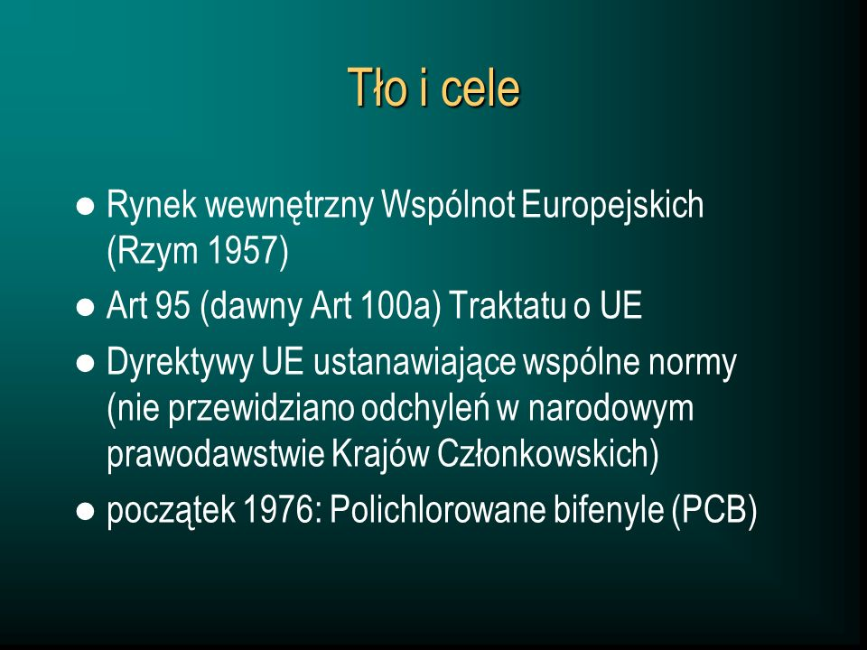 Tło i cele Rynek wewnętrzny Wspólnot Europejskich (Rzym 1957) Art 95 (dawny Art 100a) Traktatu o UE Dyrektywy UE ustanawiające wspólne normy (nie przewidziano odchyleń w narodowym prawodawstwie Krajów Członkowskich) początek 1976: Polichlorowane bifenyle (PCB)