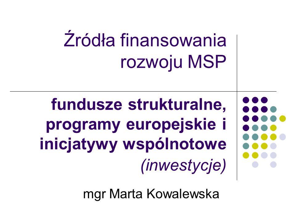 Źródła finansowania rozwoju MSP fundusze strukturalne, programy europejskie i inicjatywy wspólnotowe (inwestycje) mgr Marta Kowalewska