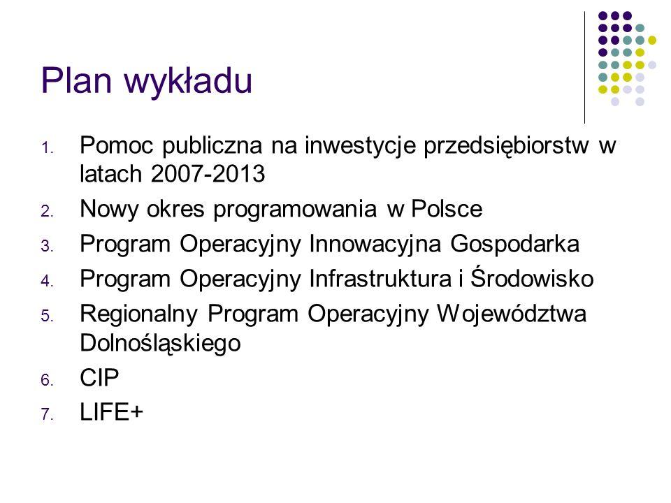 Plan wykładu 1. Pomoc publiczna na inwestycje przedsiębiorstw w latach 2007-2013 2. Nowy okres programowania w Polsce 3. Program Operacyjny Innowacyjn