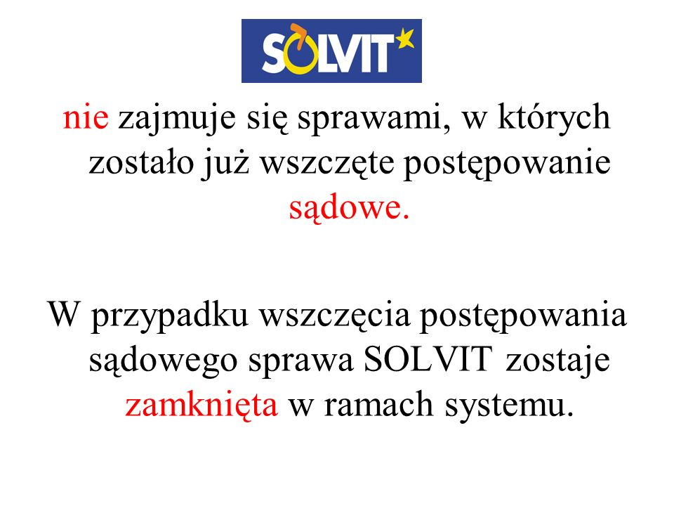 nie zajmuje się sprawami, w których zostało już wszczęte postępowanie sądowe. W przypadku wszczęcia postępowania sądowego sprawa SOLVIT zostaje zamkni