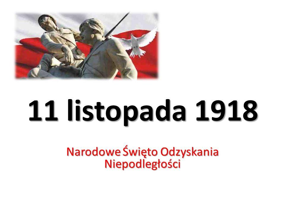11 listopada 1918 Narodowe Święto Odzyskania Niepodległości