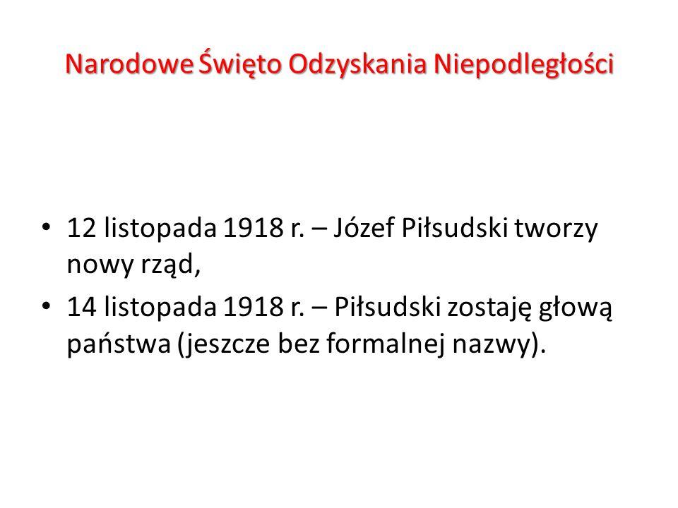 Narodowe Święto Odzyskania Niepodległości 12 listopada 1918 r. – Józef Piłsudski tworzy nowy rząd, 14 listopada 1918 r. – Piłsudski zostaję głową pańs