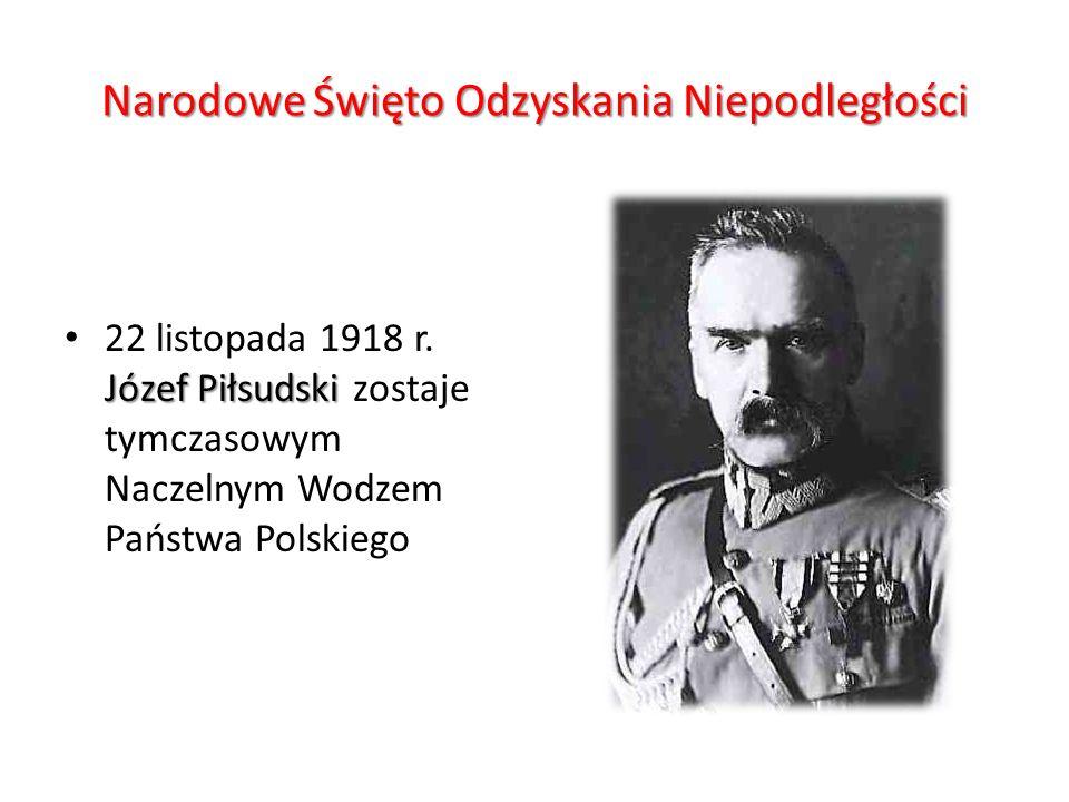 Narodowe Święto Odzyskania Niepodległości Józef Piłsudski 22 listopada 1918 r. Józef Piłsudski zostaje tymczasowym Naczelnym Wodzem Państwa Polskiego
