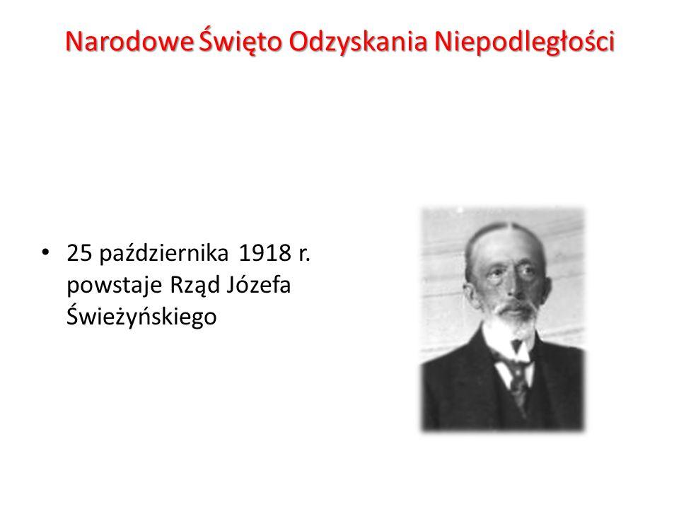 Narodowe Święto Odzyskania Niepodległości 25 października 1918 r. powstaje Rząd Józefa Świeżyńskiego