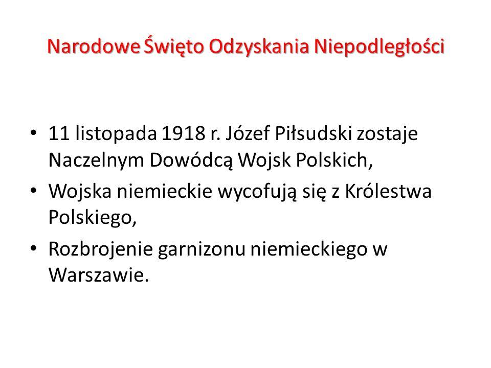Narodowe Święto Odzyskania Niepodległości 11 listopada 1918 r. Józef Piłsudski zostaje Naczelnym Dowódcą Wojsk Polskich, Wojska niemieckie wycofują si