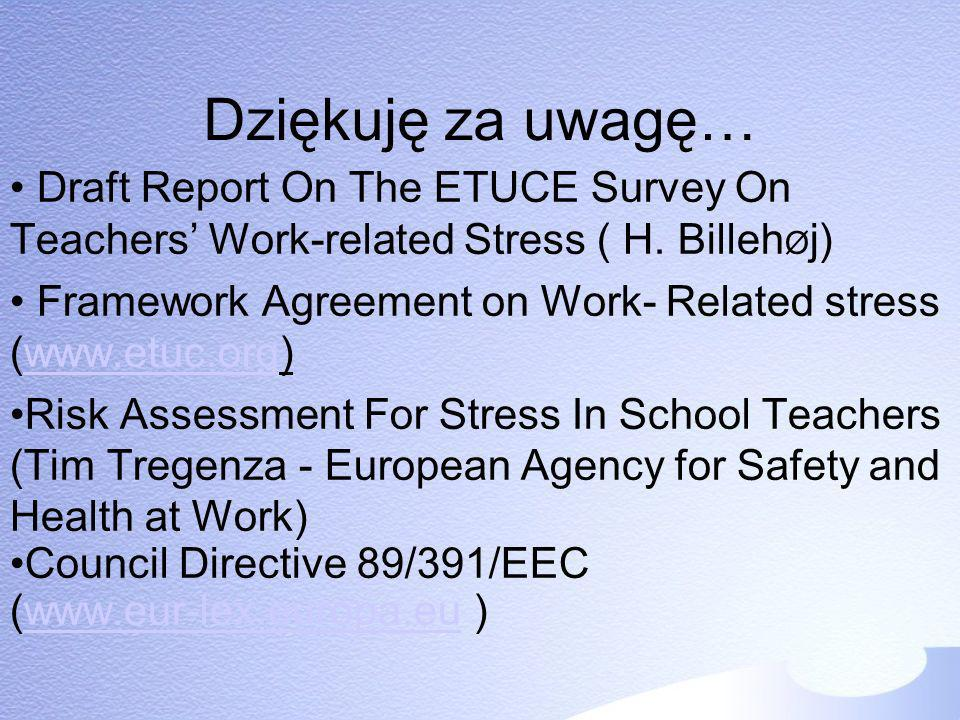 Dziękuję za uwagę… Draft Report On The ETUCE Survey On Teachers Work-related Stress ( H. Billeh Ø j) Framework Agreement on Work- Related stress (www.