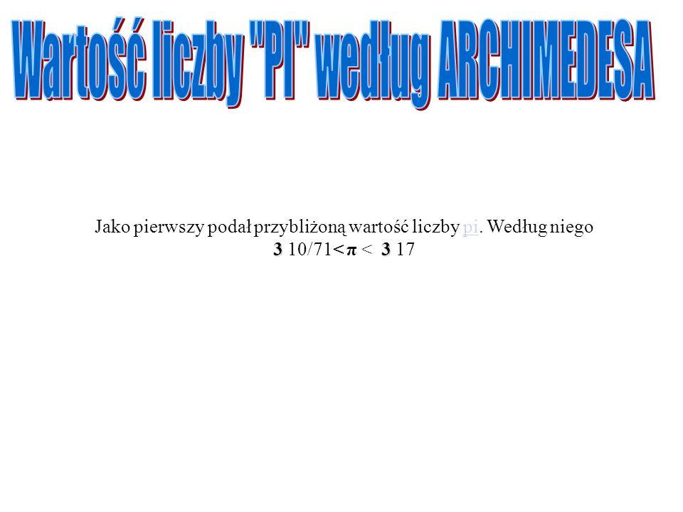 33 Jako pierwszy podał przybliżoną wartość liczby pi. Według niego 3 10/71< π < 3 17pi