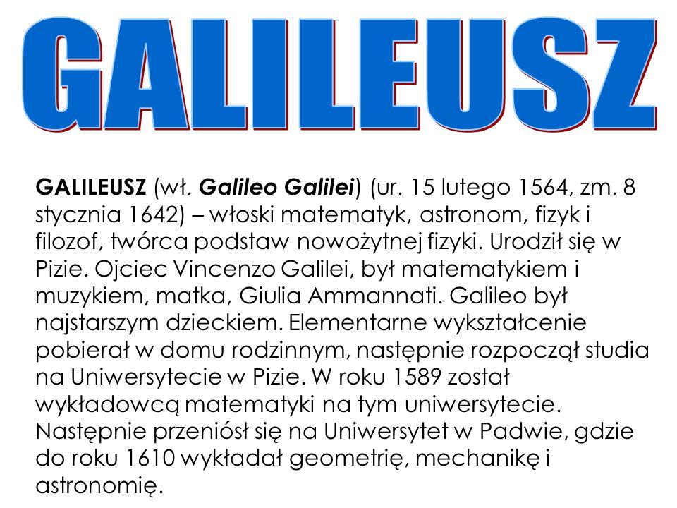 GALILEUSZ (wł. Galileo Galilei ) (ur. 15 lutego 1564, zm. 8 stycznia 1642) – włoski matematyk, astronom, fizyk i filozof, twórca podstaw nowożytnej fi