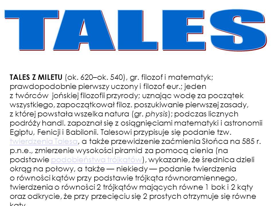 TALES Z MILETU (ok. 620–ok. 540), gr. filozof i matematyk; prawdopodobnie pierwszy uczony i filozof eur.; jeden z twórców jońskiej filozofii przyrody;
