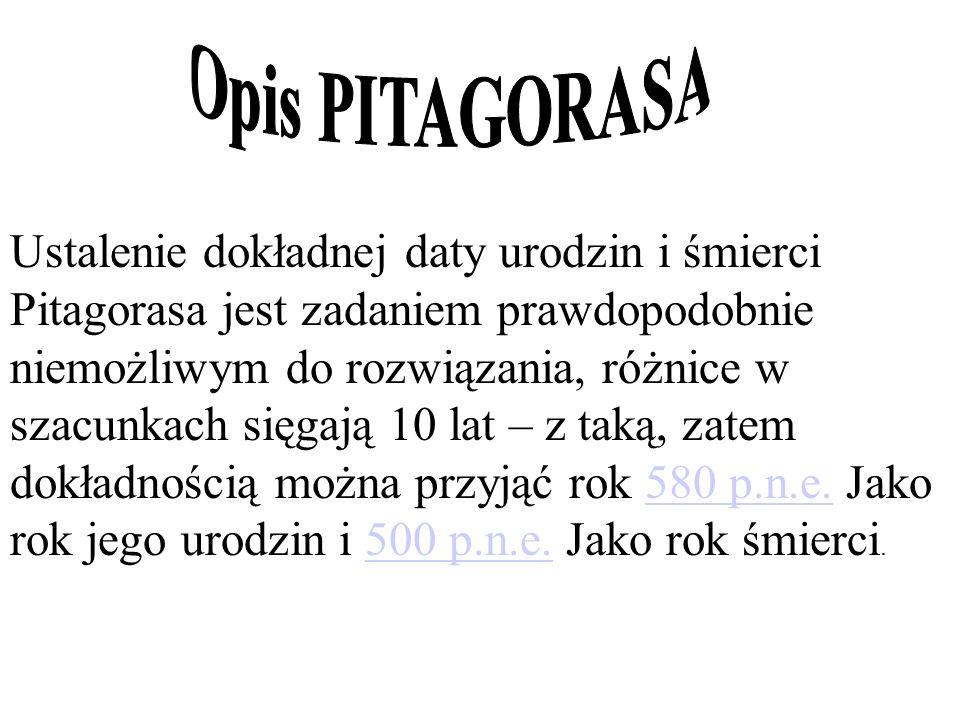 Ustalenie dokładnej daty urodzin i śmierci Pitagorasa jest zadaniem prawdopodobnie niemożliwym do rozwiązania, różnice w szacunkach sięgają 10 lat – z