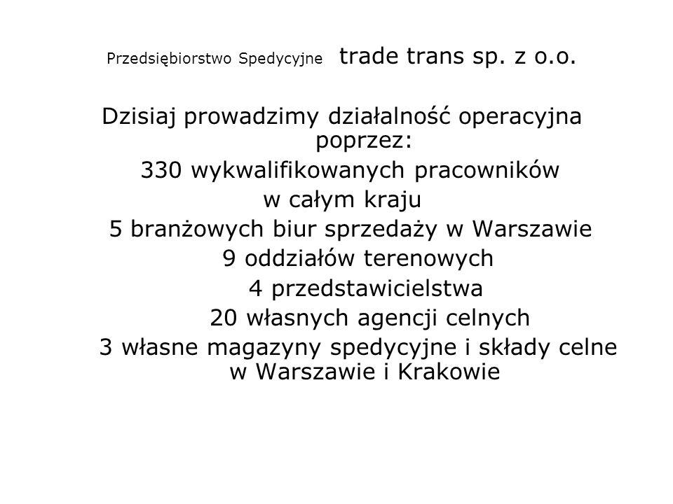 Przedsiębiorstwo Spedycyjne trade trans sp. z o.o. Dzisiaj prowadzimy działalność operacyjna poprzez: 330 wykwalifikowanych pracowników w całym kraju