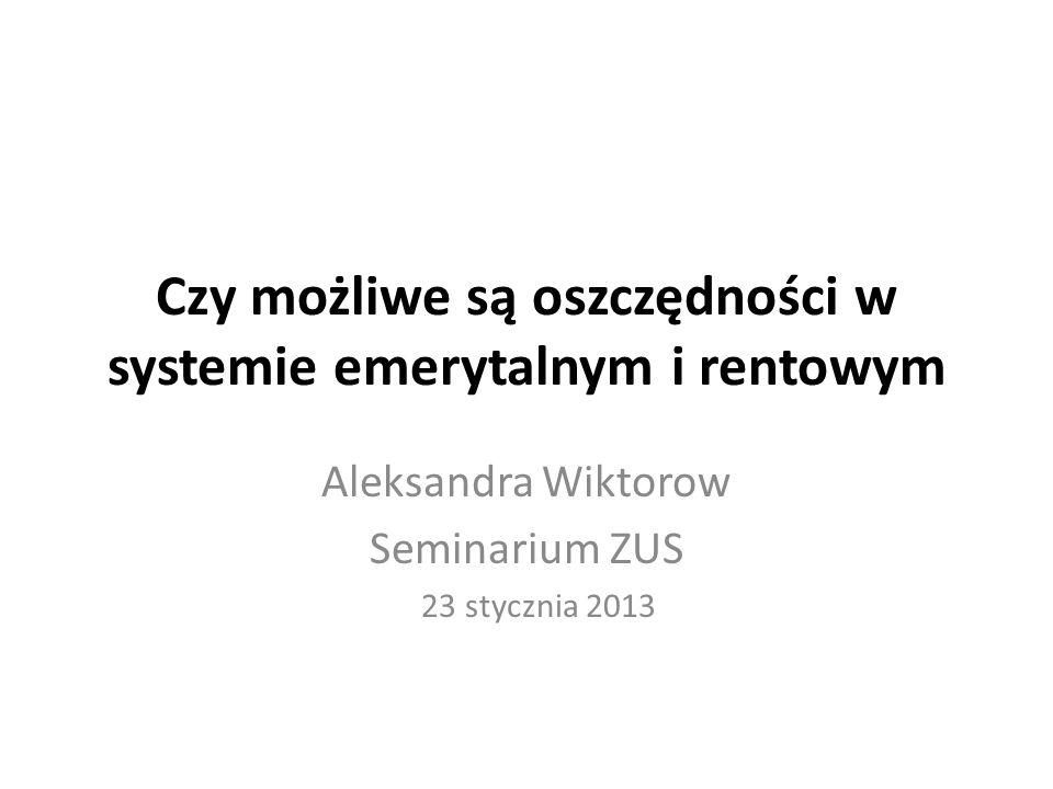 Czy możliwe są oszczędności w systemie emerytalnym i rentowym Aleksandra Wiktorow Seminarium ZUS 23 stycznia 2013