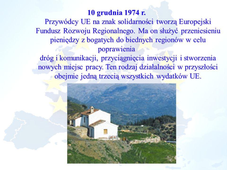 10 grudnia 1974 r. Przywódcy UE na znak solidarności tworzą Europejski Fundusz Rozwoju Regionalnego. Ma on służyć przeniesieniu pieniędzy z bogatych d