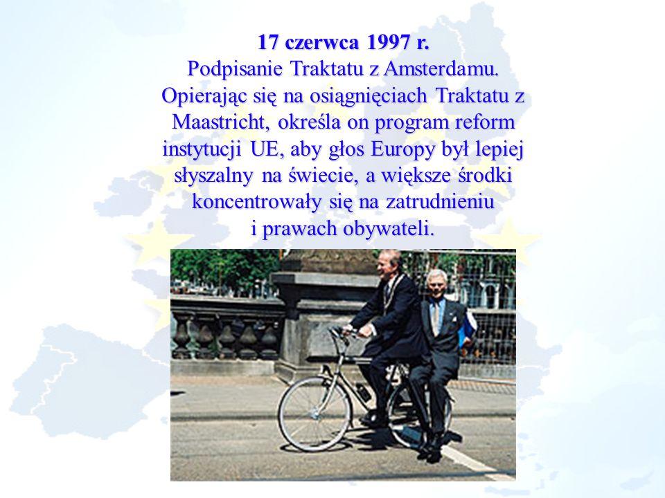17 czerwca 1997 r. Podpisanie Traktatu z Amsterdamu. Opierając się na osiągnięciach Traktatu z Maastricht, określa on program reform instytucji UE, ab