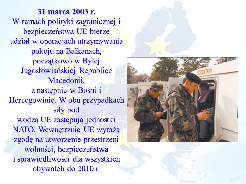 31 marca 2003 r. W ramach polityki zagranicznej i bezpieczeństwa UE bierze udział w operacjach utrzymywania pokoju na Bałkanach, początkowo w Byłej Ju