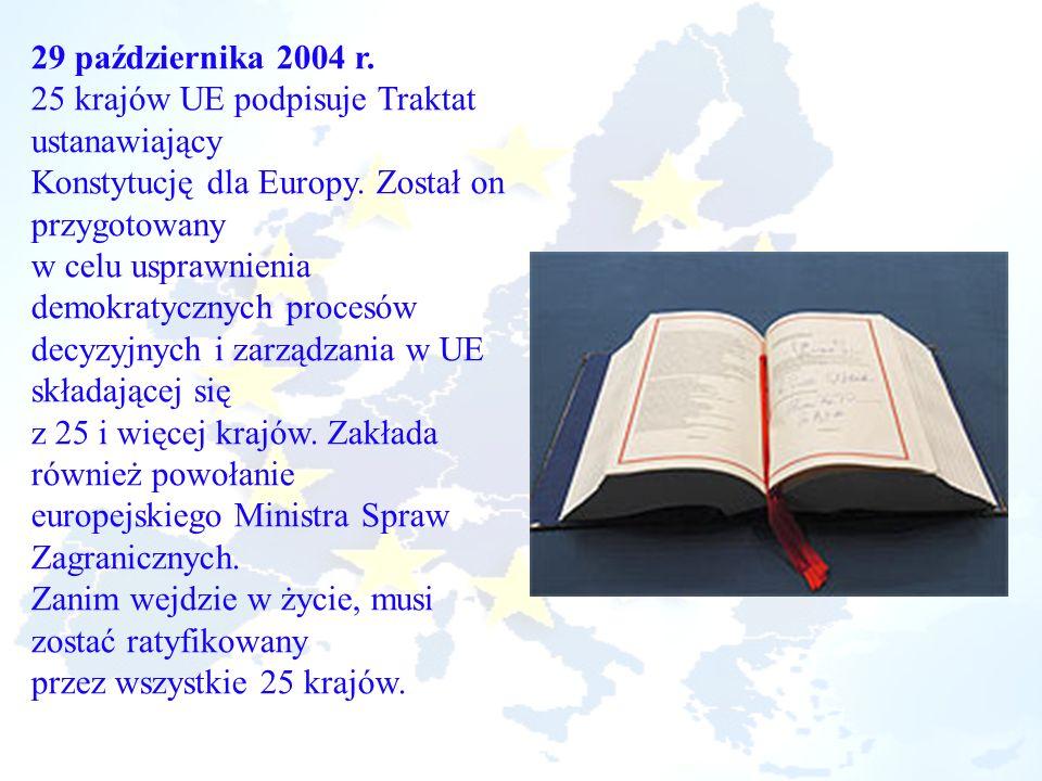 29 października 2004 r. 25 krajów UE podpisuje Traktat ustanawiający Konstytucję dla Europy. Został on przygotowany w celu usprawnienia demokratycznyc