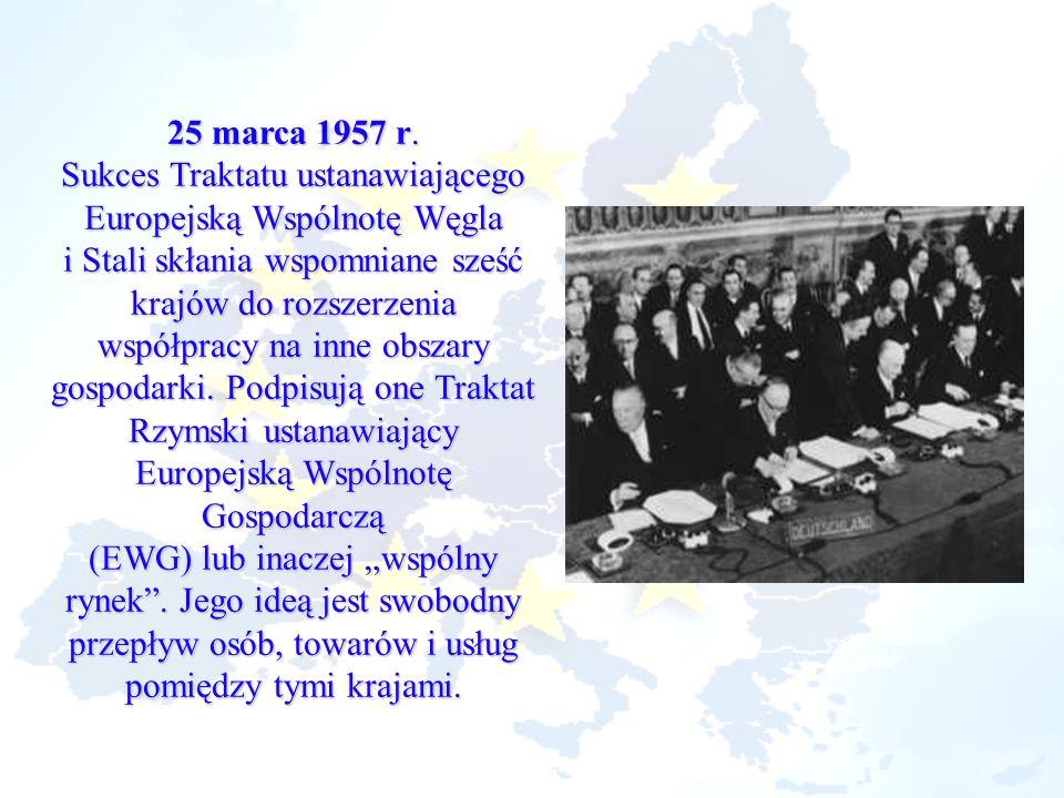 25 marca 1957 r. Sukces Traktatu ustanawiającego Europejską Wspólnotę Węgla i Stali skłania wspomniane sześć krajów do rozszerzenia współpracy na inne